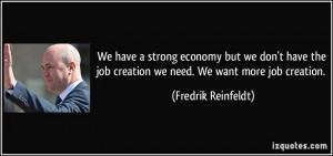 ... job creation we need. We want more job creation. - Fredrik Reinfeldt