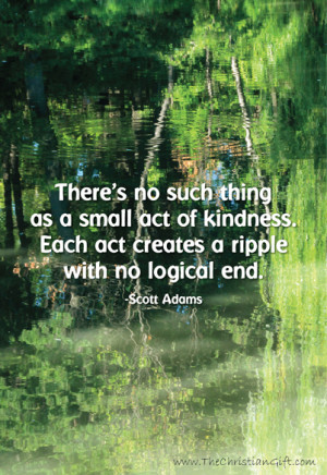 ... kindness. Each act creates a ripple with no logical end. ~Scott Adams