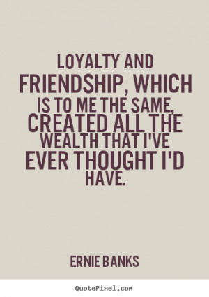 Ernie Banks image quotes - Loyalty and friendship, which is to me ...