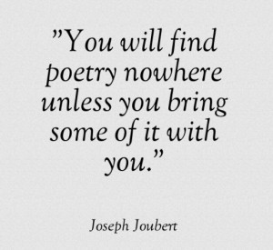 You will find poetry nowhere unless you bring some of it with you.