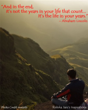 the end, it's not the years in your life that count. It's the life ...