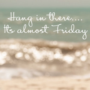 Hang in there... It's almost Friday