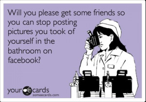 Will you please get some friends so you can stop posting pictures you ...