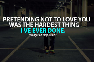 Pretending not to love you was the hardest thing i've ever done.
