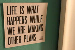 Life is what happens while we are making other plans.