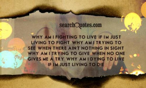 Why am I fighting to live, if I'm just living to fight. Why am I ...