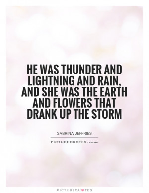 He was thunder and lightning and rain, and she was the earth and ...