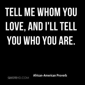 African-American Proverb - Tell me whom you love, and I'll tell you ...
