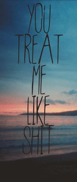 You Treat Me Like Shit | via Tumblr