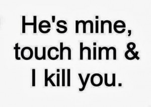 he is mine touch him i kill you