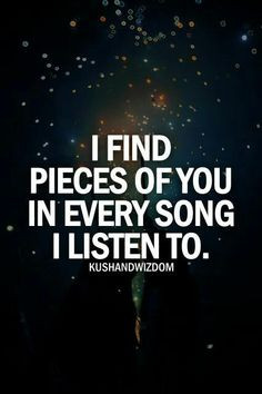 Song Quotes - I Find Pieces Of You In Every Song I Listen Too. More