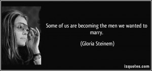 Some of us are becoming the men we wanted to marry. - Gloria Steinem
