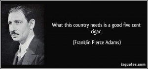 ... this country needs is a good five cent cigar. - Franklin Pierce Adams