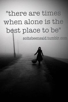... quotations there are times when alone is the best place to be More