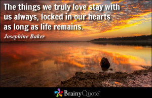 The Things We Truly Love Stay With Us Always Locked In Our Hearts As ...