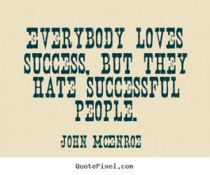Quote about success - Everybody loves success, but they hate ...