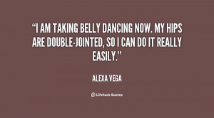 am taking belly dancing now. My hips are double-jointed, so I can do ...
