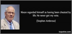 Nixon regarded himself as having been cheated by life. He never got my ...