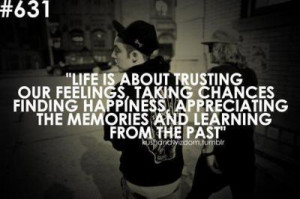 Life is about trusting our feelings, taking chances finding happiness ...