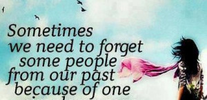 ... to forget some people from our past : Quote About Sometimes We