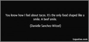 You know how I feel about tacos. It's the only food shaped like a ...