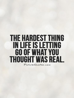 The hardest thing in life is letting go of what you thought was real ...
