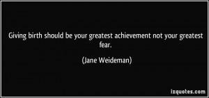 ... be your greatest achievement not your greatest fear. - Jane Weideman