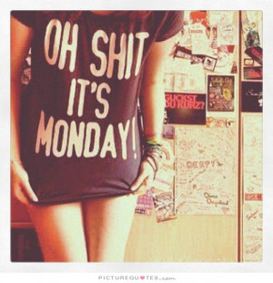Oh shit, it's Monday! Picture Quote #1