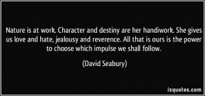 Nature is at work. Character and destiny are her handiwork. She gives ...