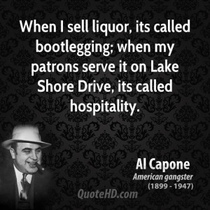 When I sell liquor, its called bootlegging; when my patrons serve it ...
