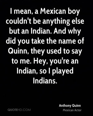mean, a Mexican boy couldn't be anything else but an Indian. And why ...