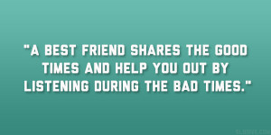 best friend shares the good times and help you out by listening ...