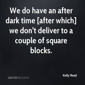 Kelly Reed - We do have an after dark time [after which] we don't ...