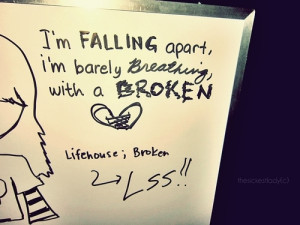falling apart, I'm barely breathing with a broken heart ...