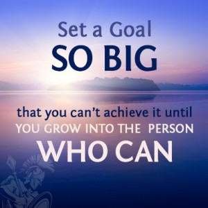 ... big that you can't achieve it until you grow into the person who can