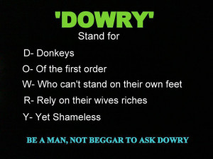 DOWRY' stand for D- Donkeys O- Of the first order W- Who can't stand ...