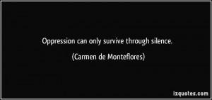 Oppression can only survive through silence. - Carmen de Monteflores