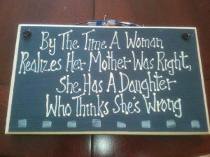 By The time a woman realizes her mother was right, she has a daughter ...