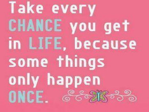 Take every CHANCE you get in LIFE, Because some things only Happen ...