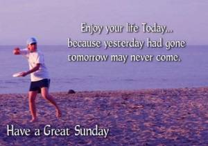 ... yesterday had gone tomorrow may never come. Have a Great Sunday