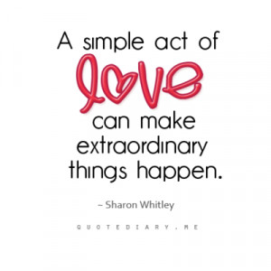 ... act of love can make extraordinary things happen. sharon whitley