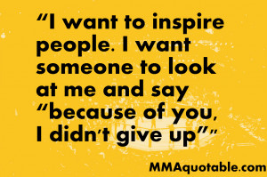 want to inspire people i want someone to look at me and say because ...