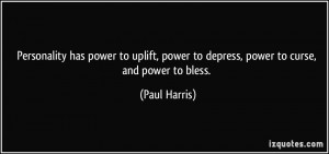 ... , power to depress, power to curse, and power to bless. - Paul Harris