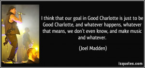 think that our goal in Good Charlotte is just to be Good Charlotte ...