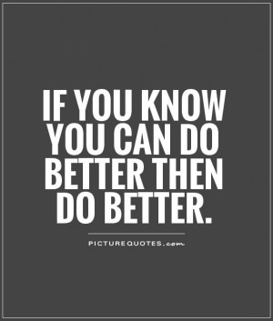 If you know you can do better then do better. Picture Quote #1