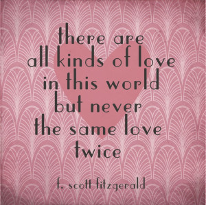 ... are all kinds of love in this world but never the same love twice