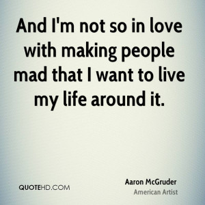 And I'm not so in love with making people mad that I want to live my ...