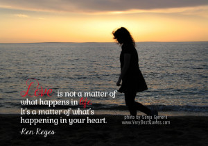 Love is not a matter of what happens in life. It's a matter of what ...