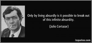 ... it possible to break out of this infinite absurdity. - Julio Cortazar