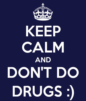 KEEP CALM AND DON'T DO DRUGS :)